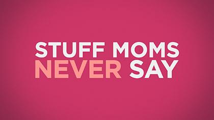 Stuff Moms Never Say