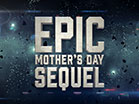Epic Mothers Day Sequel