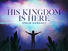 His Kingdom Is Here Palm Sunday